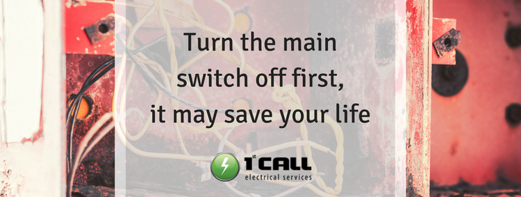 Turn the main switch off, it may save your life